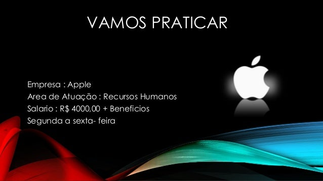 VAMOS PRATICAR Empresa : Apple Area de Atuação : Recursos Humanos Salario : R$ 4000,00 + Beneficios Segunda a sexta- feira