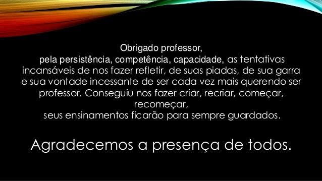 Agradecemos a presença de todos. Obrigado professor, pela persistência, competência, capacidade, as tentativas incansáveis...