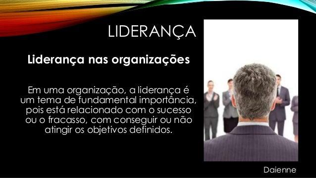 LIDERANÇA Liderança nas organizações Em uma organização, a liderança é um tema de fundamental importância, pois está relac...
