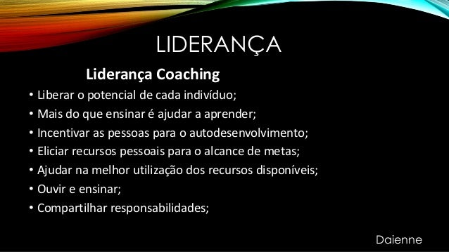 LIDERANÇA Liderança Coaching • Liberar o potencial de cada indivíduo; • Mais do que ensinar é ajudar a aprender; • Incenti...