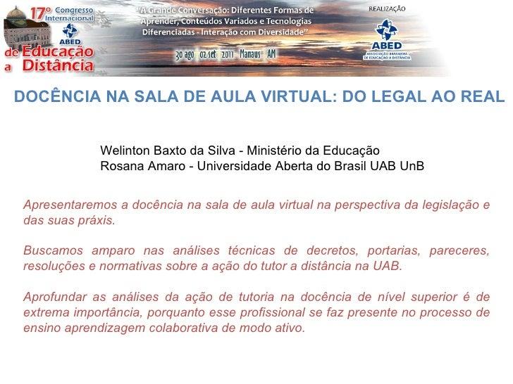 DOCÊNCIA NA SALA DE AULA VIRTUAL: DO LEGAL AO REAL Welinton Baxto da Silva - Ministério da Educação Rosana Amaro - Univers...