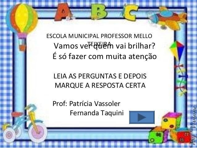 ESCOLA MUNICIPAL PROFESSOR MELLO TEIXEIRA LEIA AS PERGUNTAS E DEPOIS MARQUE A RESPOSTA CERTA Prof: Patrícia Vassoler Ferna...