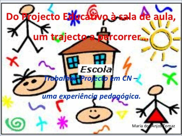Do Projecto Educativo à sala de aula, um trajecto a percorrer… Trabalhar  Projecto em CN –  uma experiência pedagógica. Ma...