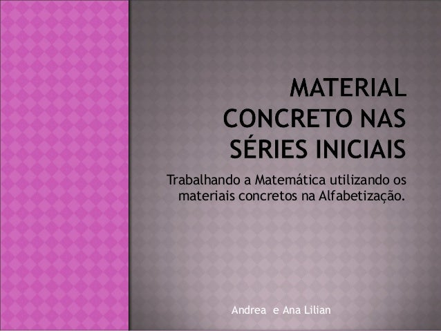 Trabalhando a Matemática utilizando os materiais concretos na Alfabetização.  Andrea e Ana Lilian