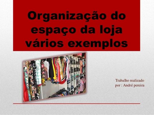 Organização do espaço da loja vários exemplos Trabalho realizado por : André pereira