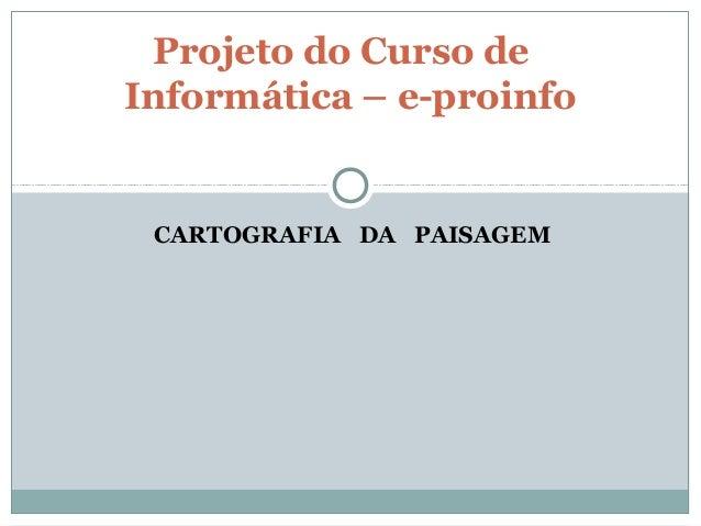 CARTOGRAFIA DA PAISAGEM Projeto do Curso de Informática – e-proinfo