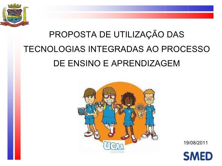 PROPOSTA DE UTILIZAÇÃO DAS TECNOLOGIAS INTEGRADAS AO PROCESSO DE ENSINO E APRENDIZAGEM 19/08/2011