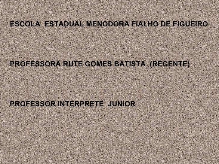 ESCOLA  ESTADUAL MENODORA FIALHO DE FIGUEIRO PROFESSORA RUTE GOMES BATISTA  (REGENTE) PROFESSOR INTERPRETE  JUNIOR
