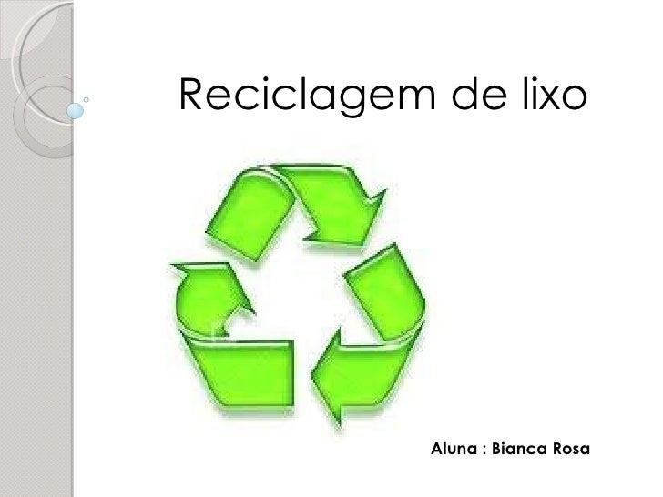 Reciclagem de lixo  Aluna : Bianca Rosa