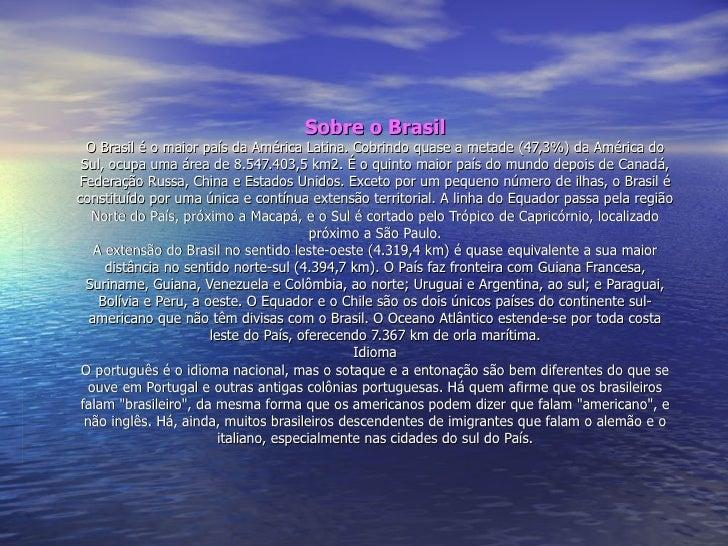 Sobre o Brasil O Brasil é o maior país da América Latina. Cobrindo quase a metade (47,3%) da América do Sul, ocupa uma áre...