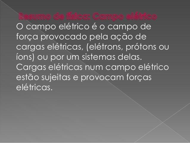 O campo elétrico é o campo de  força provocado pela ação de  cargas elétricas, (elétrons, prótons ou  íons) ou por um sist...