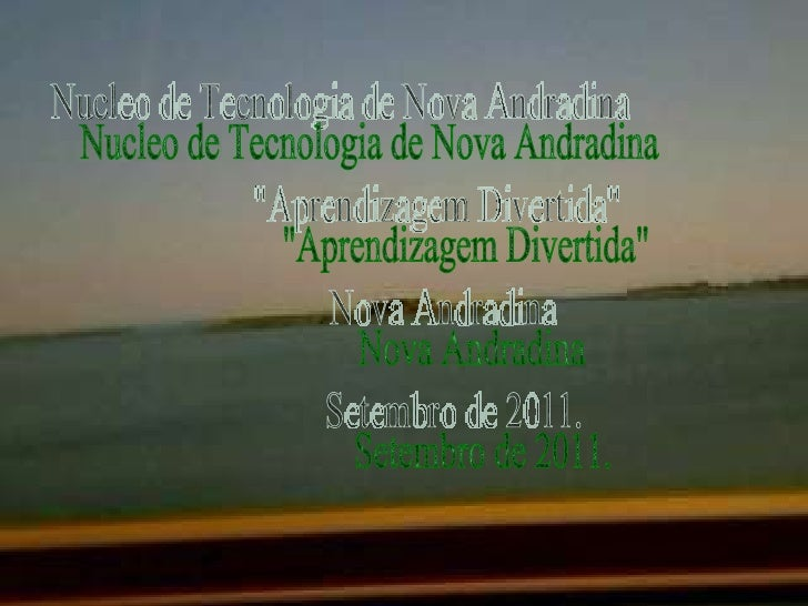 "Nucleo de Tecnologia de Nova Andradina ""Aprendizagem Divertida"" Nova Andradina  Setembro de 2011."