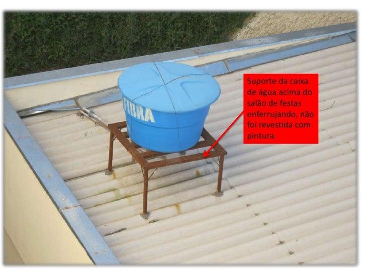 Suporte da caixade água acima dosalão de festasenferrujando, nãofoi revestida compintura.