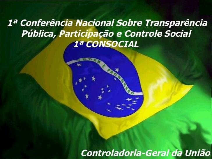Controladoria-Geral da União 1ª Conferência Nacional Sobre Transparência Pública, Participação e Controle Social 1ª CONSOC...