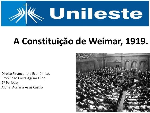 A Constituição de Weimar, 1919. Direito Financeiro e Econômico. Profº João Costa Aguiar Filho 9º Período Aluna: Adriana As...