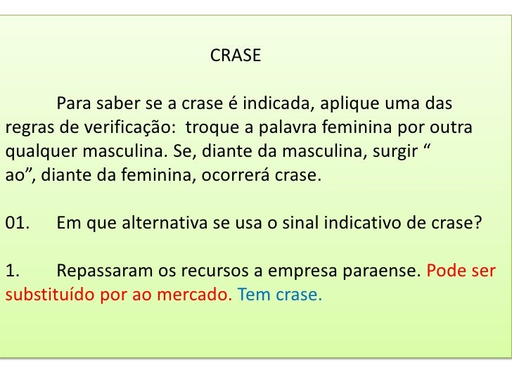 CRASEPara saber se a crase é indicada, aplique uma das regras de verificação:  troque a palavra feminina por outra ...