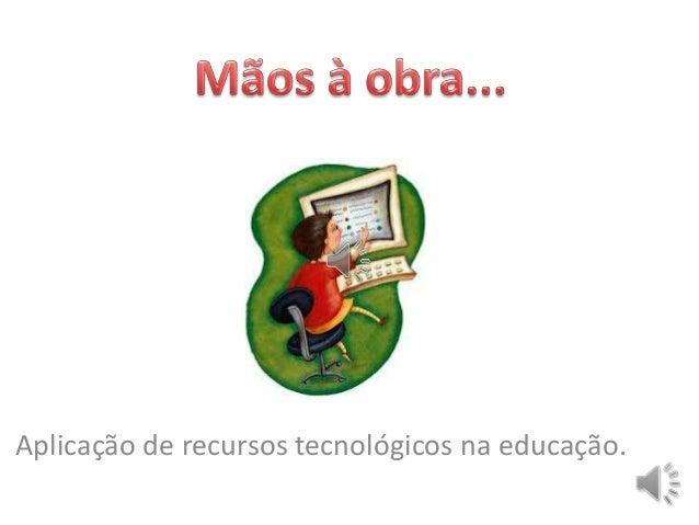 Aplicação de recursos tecnológicos na educação.