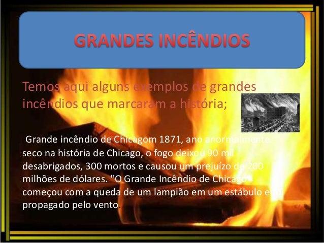 Temos aqui alguns exemplos de grandes  incêndios que marcaram a história;  Grande incêndio de Chicagom 1871, ano anormalme...
