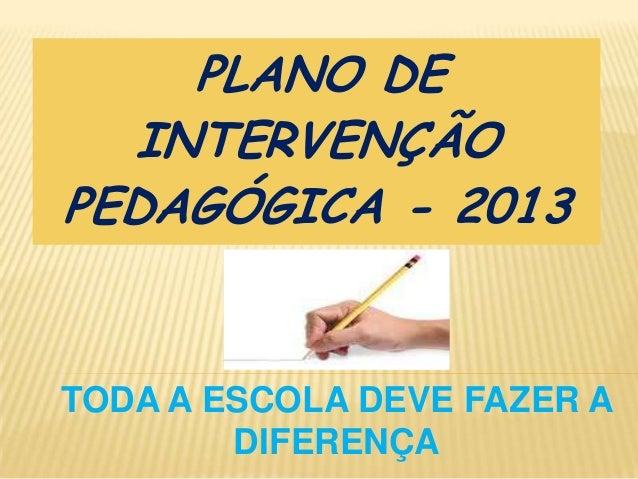 PLANO DE INTERVENÇÃO PEDAGÓGICA - 2013  TODA A ESCOLA DEVE FAZER A DIFERENÇA