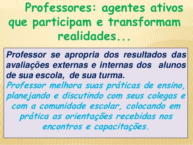 Professores: agentes ativos que participam e transformam realidades... Professor se apropria dos resultados das avaliações...