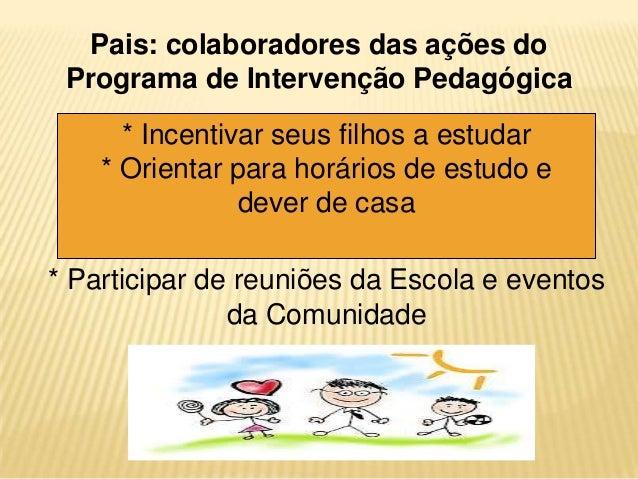 Pais: colaboradores das ações do Programa de Intervenção Pedagógica * Incentivar seus filhos a estudar * Orientar para hor...