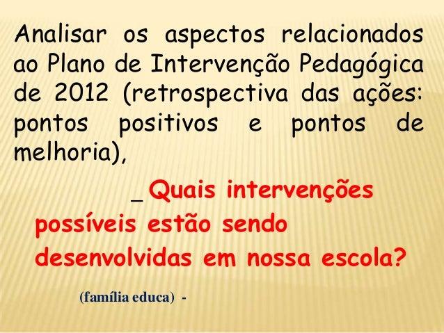 Analisar os aspectos relacionados ao Plano de Intervenção Pedagógica de 2012 (retrospectiva das ações: pontos positivos e ...