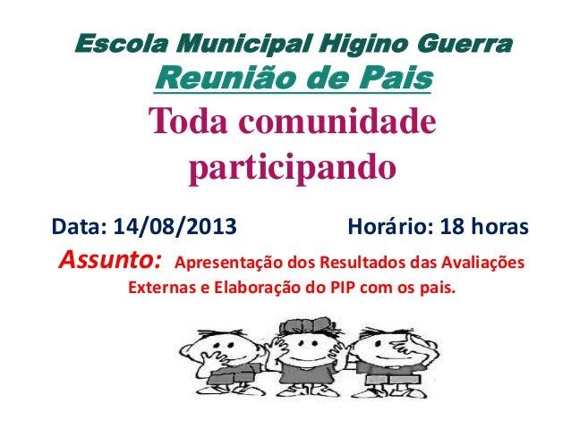 Escola Municipal Higino Guerra  Reunião de Pais  Toda comunidade participando Data: 14/08/2013  Assunto:  Horário: 18 hora...