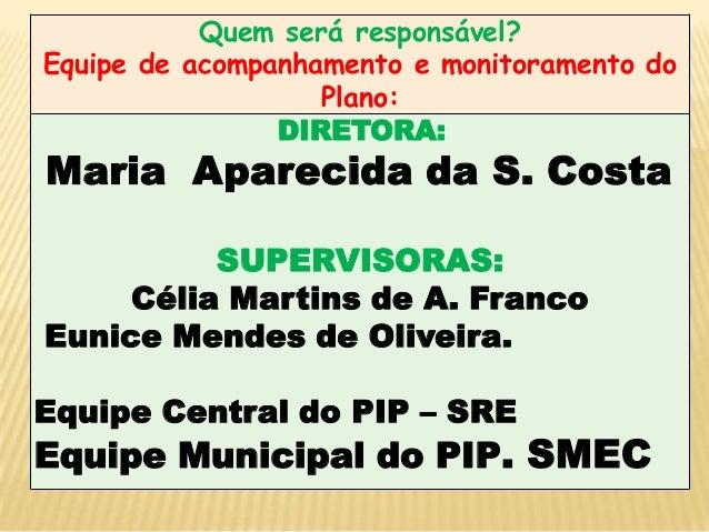 Quem será responsável? Equipe de acompanhamento e monitoramento do Plano: DIRETORA:  Maria Aparecida da S. Costa  SUPERVIS...