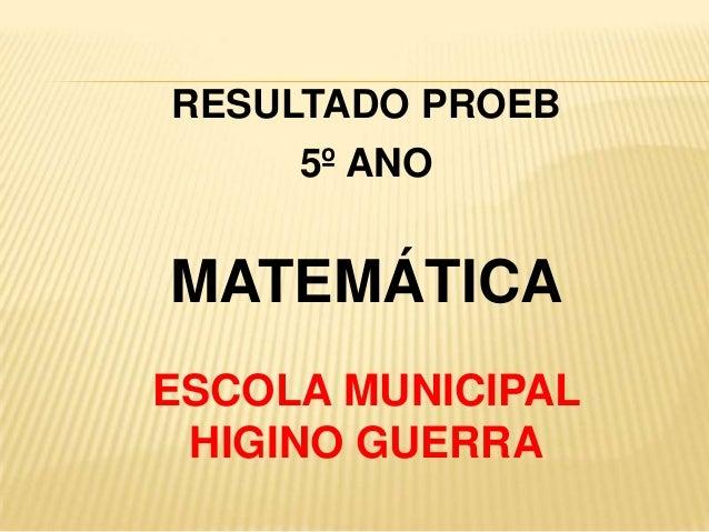 RESULTADO PROEB 5º ANO  MATEMÁTICA ESCOLA MUNICIPAL HIGINO GUERRA