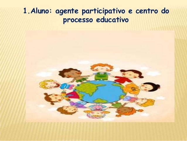 1.Aluno: agente participativo e centro do processo educativo