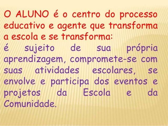 O ALUNO é o centro do processo educativo e agente que transforma a escola e se transforma: é sujeito de sua própria aprend...