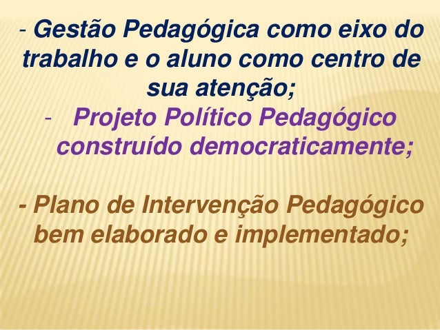 - Gestão Pedagógica como eixo do trabalho e o aluno como centro de sua atenção; - Projeto Político Pedagógico construído d...