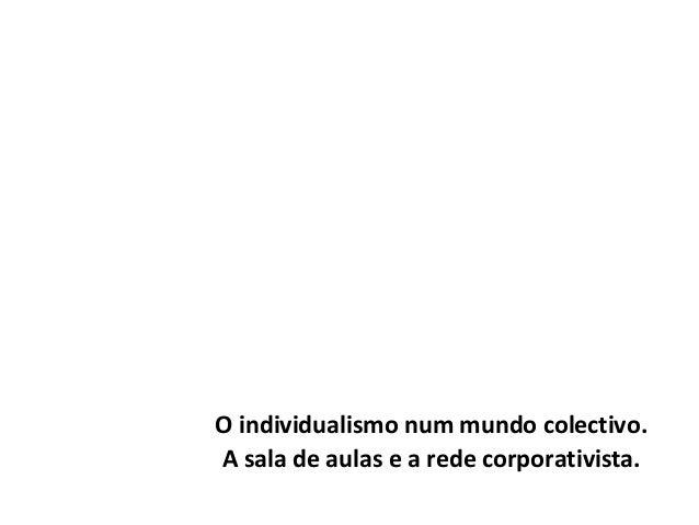 O individualismo num mundo colectivo.A sala de aulas e a rede corporativista.