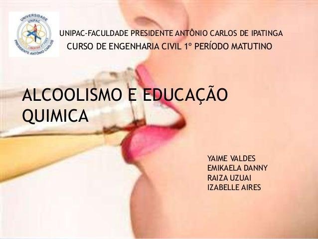 UNIPAC-FACULDADE PRESIDENTE ANTÔNIO CARLOS DE IPATINGA ALCOOLISMO E EDUCAÇÃO QUIMICA YAIME VALDES EMIKAELA DANNY RAIZA UZU...