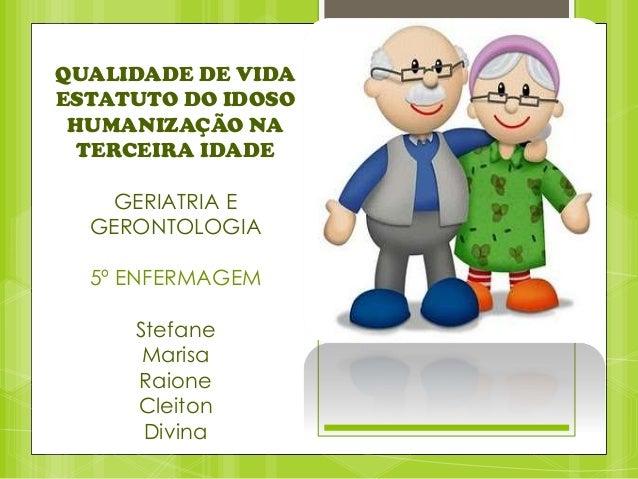 QUALIDADE DE VIDA ESTATUTO DO IDOSO HUMANIZAÇÃO NA TERCEIRA IDADE GERIATRIA E GERONTOLOGIA 5º ENFERMAGEM Stefane Marisa Ra...