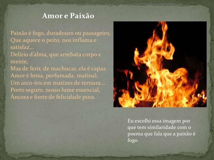 Amor e Paixão<br />Paixão é fogo, duradouro ou passageiro, Que aquece o peito, nos inflama e satisfaz......