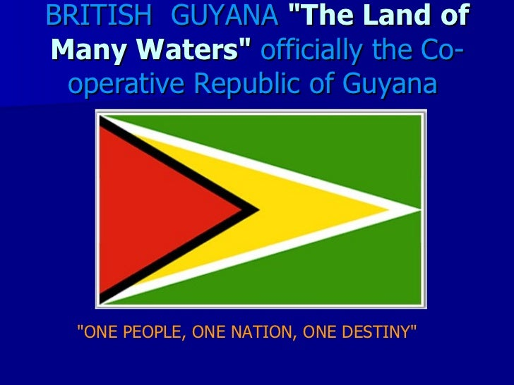 "BRITISH GUYANA ""The Land ofMany Waters"" officially the Co- operative Republic of Guyana  ""ONE PEOPLE, ONE NATION, ONE DEST..."