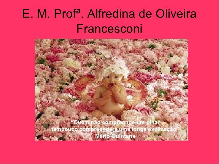 """E. M. Profª. Alfredina de Oliveira Francesconi """" Quem não compreende um olhar tampouco compreenderá uma longa explicação"""" ..."""