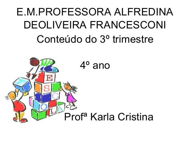 E.M.PROFESSORA ALFREDINA DEOLIVEIRA FRANCESCONI Conteúdo do 3º trimestre 4º ano Profª Karla Cristina