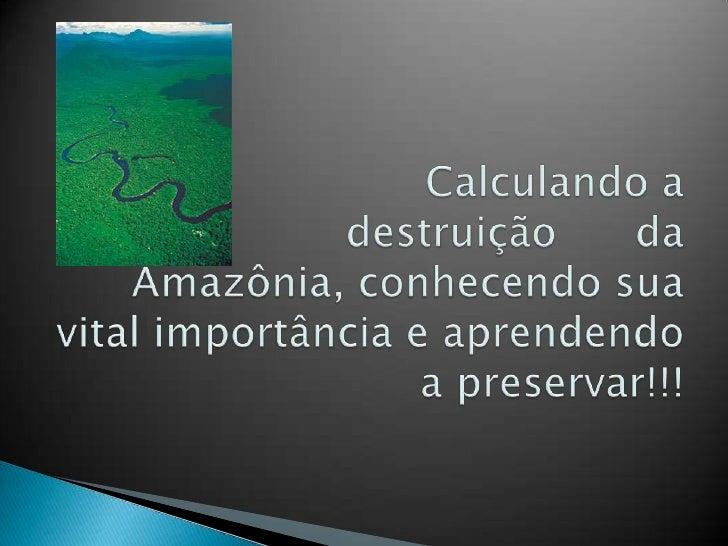 Calculando a destruição      da Amazônia, conhecendo sua vital importância e aprendendo a pres...