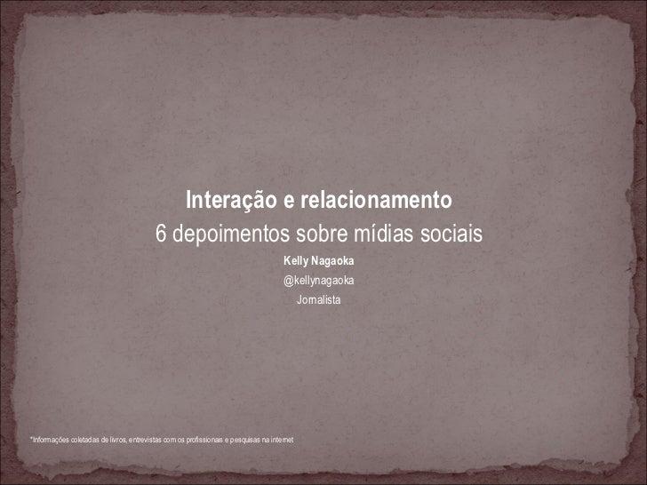 <ul><li>Interação e relacionamento </li></ul><ul><li>6 depoimentos sobre mídias sociais </li></ul><ul><li>Kelly Nagaoka </...