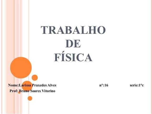 TRABALHODEFÍSICANome:Larissa Praxedes Alves n°:16 serie:1°cProf: Bruno Soares Vitorino