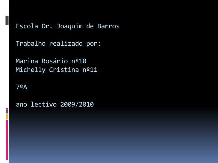 Escola Dr. Joaquim de BarrosTrabalho realizado por:Marina Rosário nº10Michelly Cristina nº117ºAano lectivo 2009/2010<br />