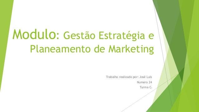 Modulo: Gestão Estratégia e Planeamento de Marketing Trabalho realizado por: José Luís Numero 24 Turma C3