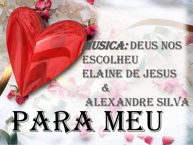 Musica: Deus nos   escolheu   Elaine de Jesus      &   Alexandre SilvaPara meu