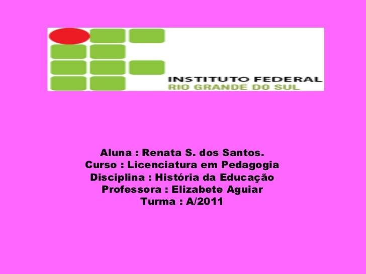 Aluna : Renata S. dos Santos. Curso : Licenciatura em Pedagogia Disciplina : História da Educação Professora : Elizabete A...