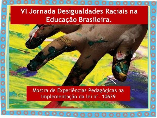 VI Jornada Desigualdades Raciais na        Educação Brasileira.   Mostra de Experiências Pedagógicas na      Implementação...