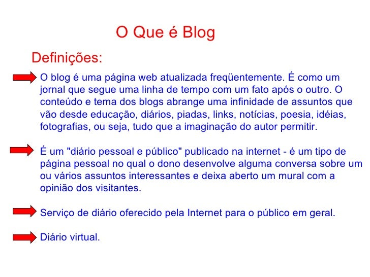 O Que é Blog Definições: O blog é uma página web atualizada freqüentemente. É como um jornal que segue uma linha de tempo ...