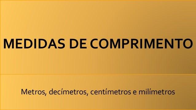 MEDIDAS DE COMPRIMENTO Metros, decímetros, centímetros e milímetros