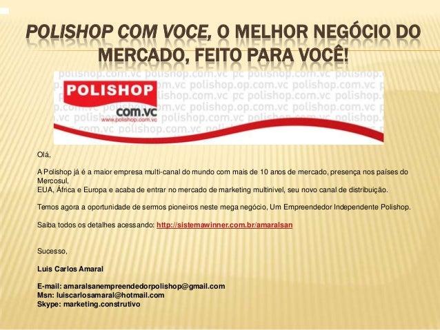 POLISHOP COM VOCE, O MELHOR NEGÓCIO DO       MERCADO, FEITO PARA VOCÊ! Olá, A Polishop já é a maior empresa multi-canal do...